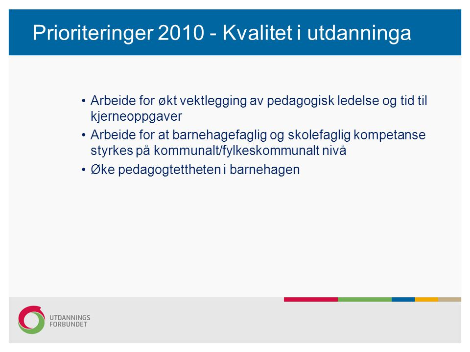 Prioriteringer 2010 - Kvalitet i utdanninga •Arbeide for økt vektlegging av pedagogisk ledelse og tid til kjerneoppgaver •Arbeide for at barnehagefaglig og skolefaglig kompetanse styrkes på kommunalt/fylkeskommunalt nivå •Øke pedagogtettheten i barnehagen