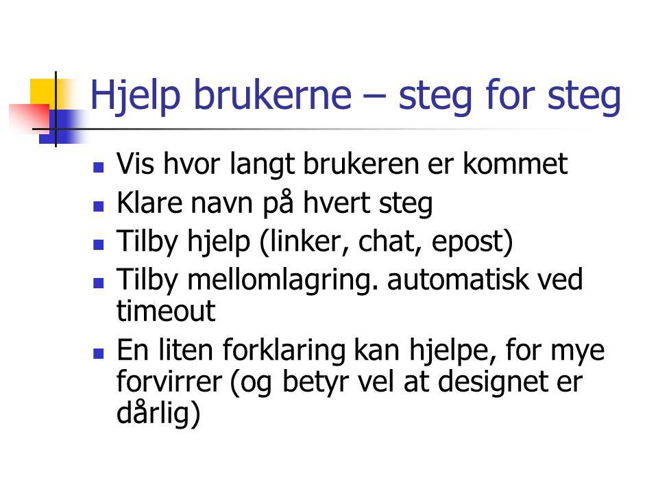 Hjelp brukerne – steg for steg  Vis hvor langt brukeren er kommet  Klare navn på hvert steg  Tilby hjelp (linker, chat, epost)  Tilby mellomlagring.