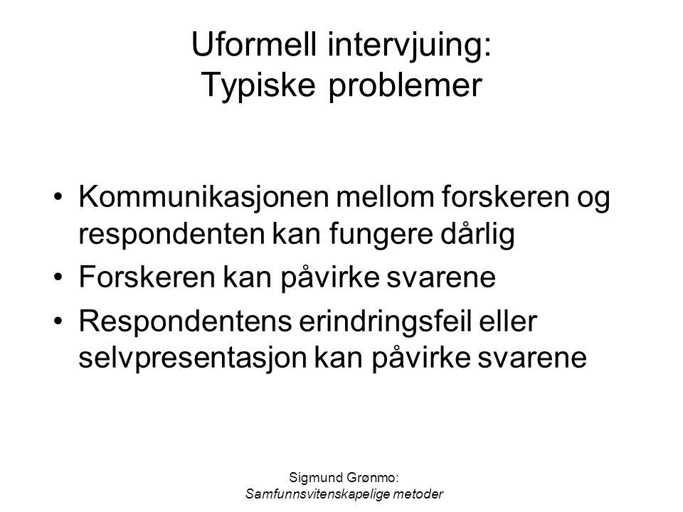 Sigmund Grønmo: Samfunnsvitenskapelige metoder Uformell intervjuing: Typiske problemer •Kommunikasjonen mellom forskeren og respondenten kan fungere d