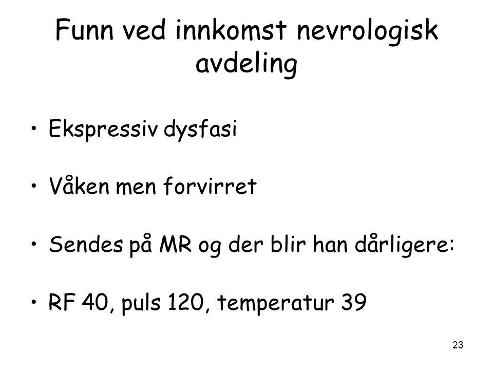 Funn ved innkomst nevrologisk avdeling •Ekspressiv dysfasi •Våken men forvirret •Sendes på MR og der blir han dårligere: •RF 40, puls 120, temperatur