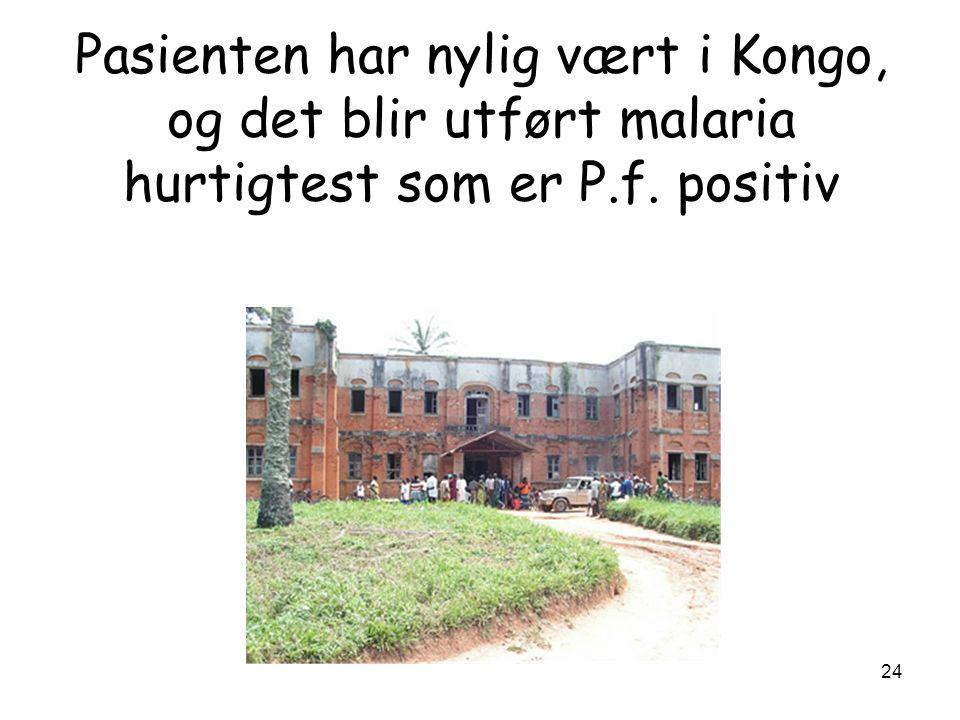 Pasienten har nylig vært i Kongo, og det blir utført malaria hurtigtest som er P.f. positiv 24