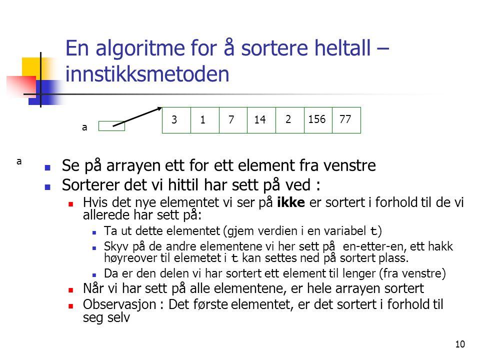 10 En algoritme for å sortere heltall – innstikksmetoden  Se på arrayen ett for ett element fra venstre  Sorterer det vi hittil har sett på ved :  Hvis det nye elementet vi ser på ikke er sortert i forhold til de vi allerede har sett på:  Ta ut dette elementet (gjem verdien i en variabel t )  Skyv på de andre elementene vi her sett på en-etter-en, ett hakk høyreover til elemetet i t kan settes ned på sortert plass.