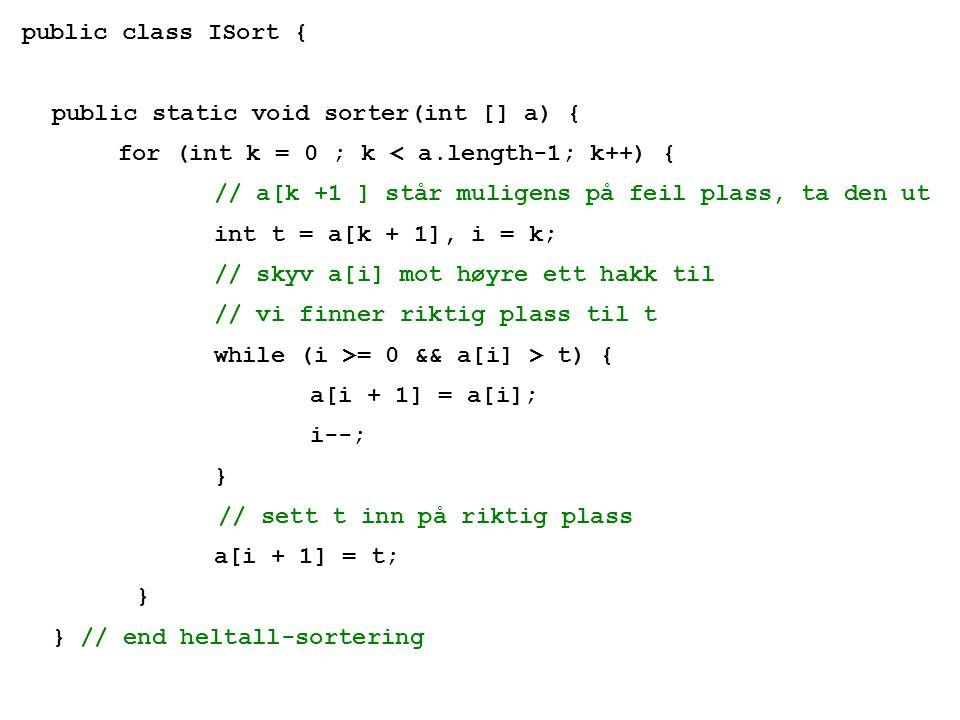public class ISort { public static void sorter(int [] a) { for (int k = 0 ; k < a.length-1; k++) { // a[k +1 ] står muligens på feil plass, ta den ut int t = a[k + 1], i = k; // skyv a[i] mot høyre ett hakk til // vi finner riktig plass til t while (i >= 0 && a[i] > t) { a[i + 1] = a[i]; i--; } // sett t inn på riktig plass a[i + 1] = t; } } // end heltall-sortering