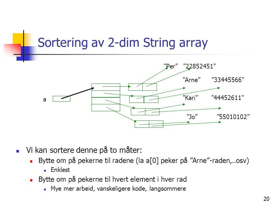 20 Sortering av 2-dim String array  Vi kan sortere denne på to måter:  Bytte om på pekerne til radene (la a[0] peker på Arne -raden,..osv)  Enklest  Bytte om på pekerne til hvert element i hver rad  Mye mer arbeid, vanskeligere kode, langsommere Jo 55010102 Arne 33445566 Kari 44452611 a Per 22852451