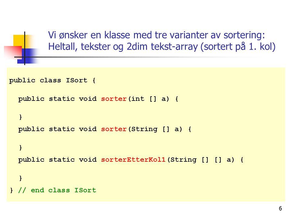 6 public class ISort { public static void sorter(int [] a) { } public static void sorter(String [] a) { } public static void sorterEtterKol1(String [] [] a) { } } // end class ISort Vi ønsker en klasse med tre varianter av sortering: Heltall, tekster og 2dim tekst-array (sortert på 1.