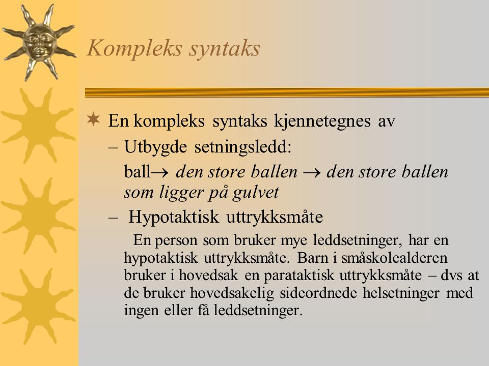 Kompleks syntaks  En kompleks syntaks kjennetegnes av –Utbygde setningsledd: ball  den store ballen  den store ballen som ligger på gulvet – Hypotaktisk uttrykksmåte En person som bruker mye leddsetninger, har en hypotaktisk uttrykksmåte.