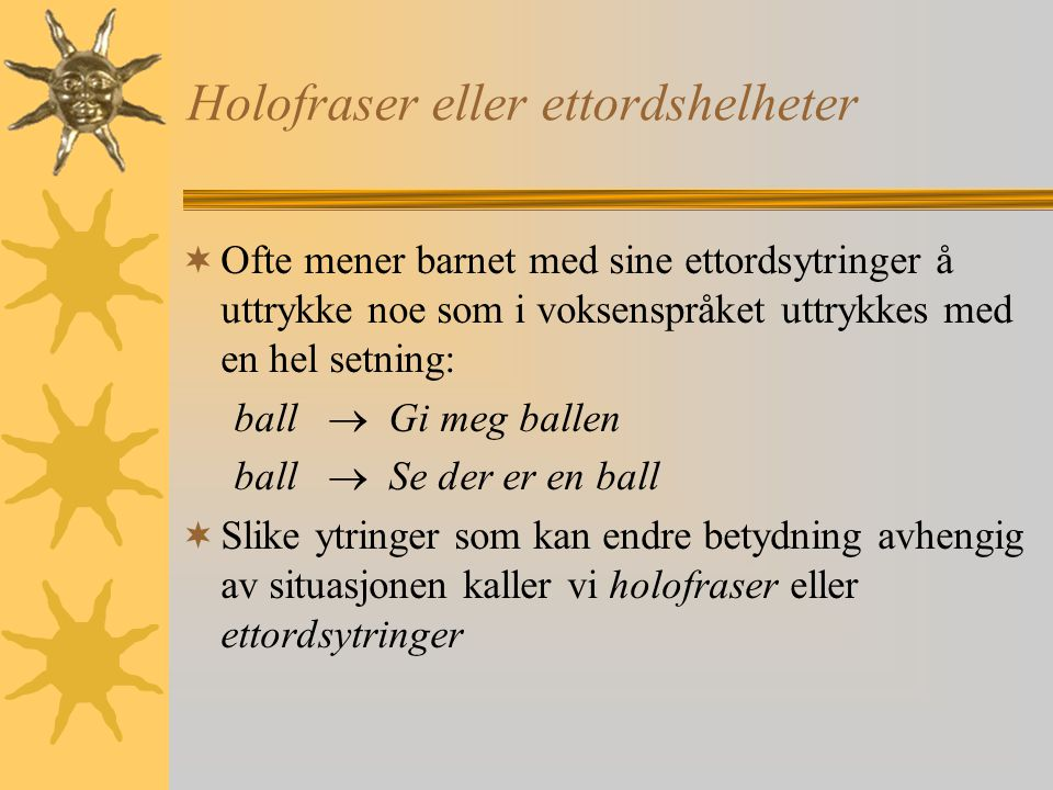 Holofraser eller ettordshelheter  Ofte mener barnet med sine ettordsytringer å uttrykke noe som i voksenspråket uttrykkes med en hel setning: ball  Gi meg ballen ball  Se der er en ball  Slike ytringer som kan endre betydning avhengig av situasjonen kaller vi holofraser eller ettordsytringer