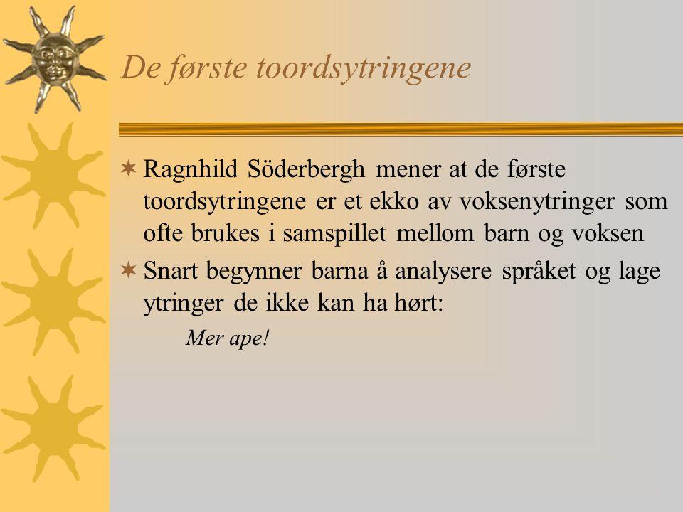 De første toordsytringene  Ragnhild Söderbergh mener at de første toordsytringene er et ekko av voksenytringer som ofte brukes i samspillet mellom barn og voksen  Snart begynner barna å analysere språket og lage ytringer de ikke kan ha hørt: Mer ape!