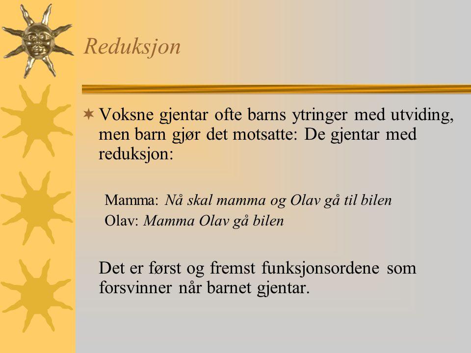 Reduksjon  Voksne gjentar ofte barns ytringer med utviding, men barn gjør det motsatte: De gjentar med reduksjon: Mamma: Nå skal mamma og Olav gå til bilen Olav: Mamma Olav gå bilen Det er først og fremst funksjonsordene som forsvinner når barnet gjentar.