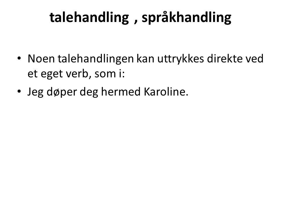 talehandling, språkhandling • Noen talehandlingen kan uttrykkes direkte ved et eget verb, som i: • Jeg døper deg hermed Karoline.