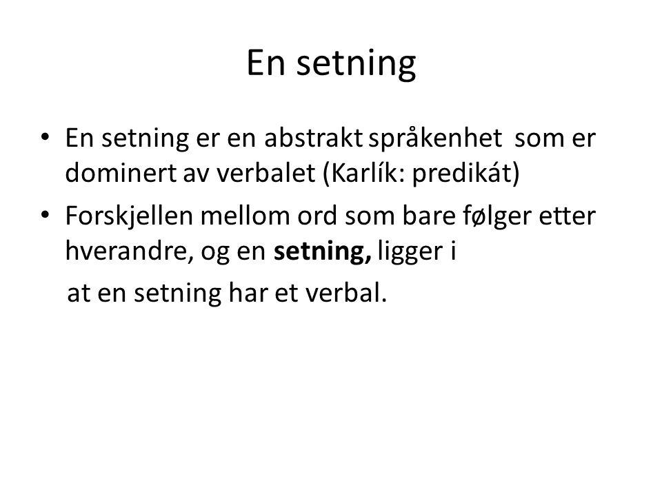 En setning • En setning er en abstrakt språkenhet som er dominert av verbalet (Karlík: predikát) • Forskjellen mellom ord som bare følger etter hverandre, og en setning, ligger i at en setning har et verbal.