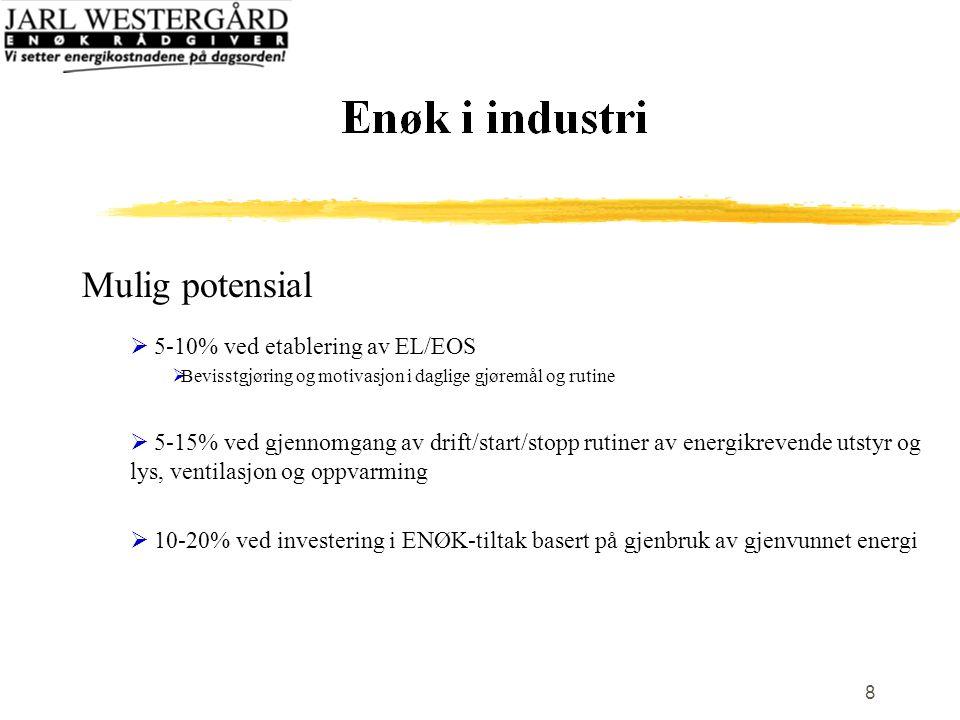 8 Mulig potensial  5-10% ved etablering av EL/EOS  Bevisstgjøring og motivasjon i daglige gjøremål og rutine  5-15% ved gjennomgang av drift/start/stopp rutiner av energikrevende utstyr og lys, ventilasjon og oppvarming  10-20% ved investering i ENØK-tiltak basert på gjenbruk av gjenvunnet energi