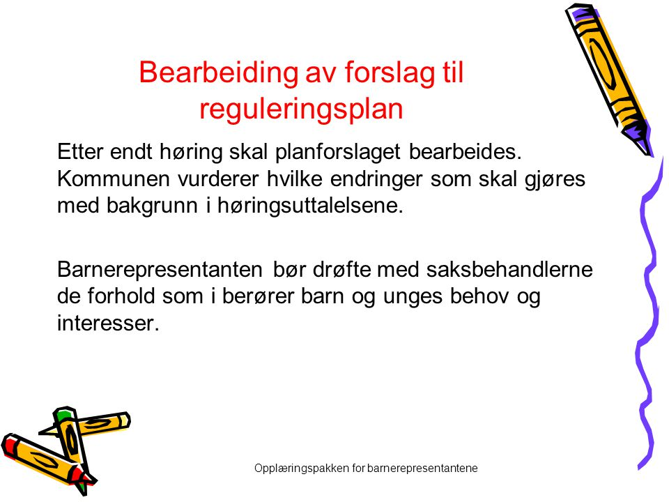 Opplæringspakken for barnerepresentantene Bearbeiding av forslag til reguleringsplan Etter endt høring skal planforslaget bearbeides. Kommunen vurdere