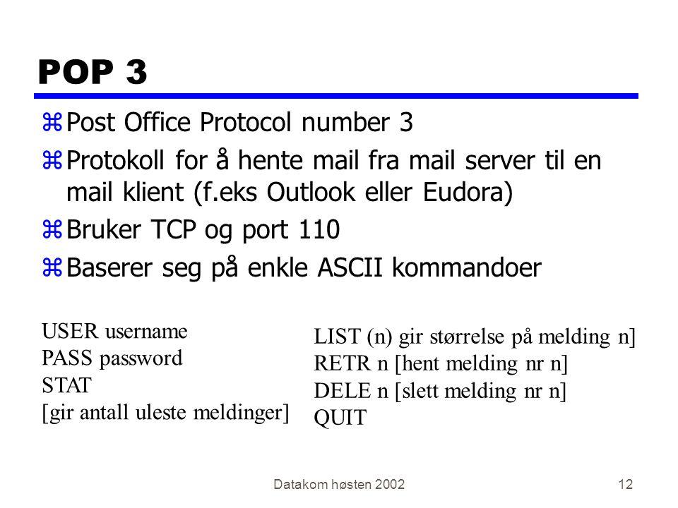 Datakom høsten 200212 POP 3 zPost Office Protocol number 3 zProtokoll for å hente mail fra mail server til en mail klient (f.eks Outlook eller Eudora) zBruker TCP og port 110 zBaserer seg på enkle ASCII kommandoer USER username PASS password STAT [gir antall uleste meldinger] LIST (n) gir størrelse på melding n] RETR n [hent melding nr n] DELE n [slett melding nr n] QUIT