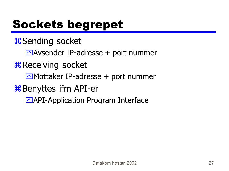 Datakom høsten 200227 Sockets begrepet zSending socket yAvsender IP-adresse + port nummer zReceiving socket yMottaker IP-adresse + port nummer zBenyttes ifm API-er yAPI-Application Program Interface