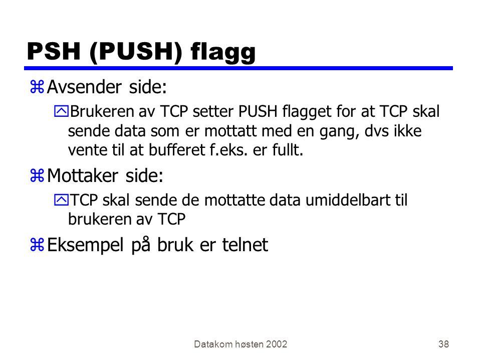 Datakom høsten 200238 PSH (PUSH) flagg zAvsender side: yBrukeren av TCP setter PUSH flagget for at TCP skal sende data som er mottatt med en gang, dvs ikke vente til at bufferet f.eks.