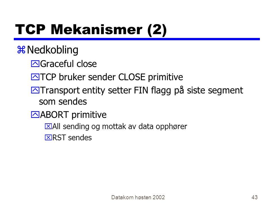 Datakom høsten 200243 TCP Mekanismer (2) zNedkobling yGraceful close yTCP bruker sender CLOSE primitive yTransport entity setter FIN flagg på siste segment som sendes yABORT primitive xAll sending og mottak av data opphører xRST sendes