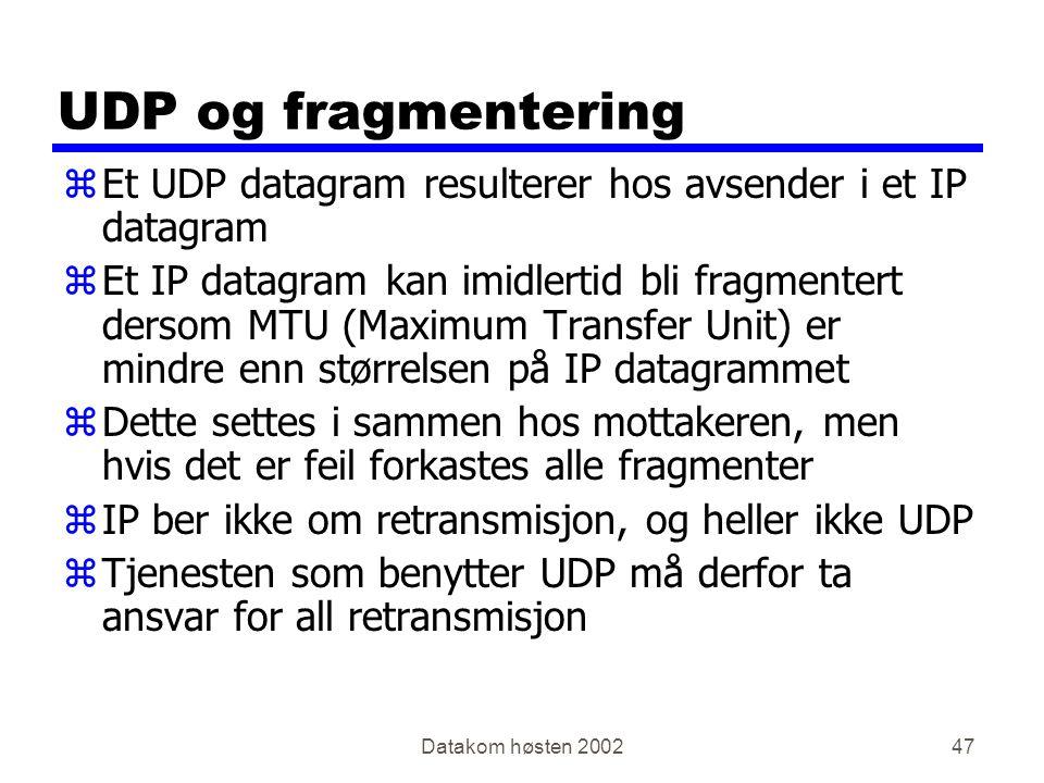 Datakom høsten 200247 UDP og fragmentering zEt UDP datagram resulterer hos avsender i et IP datagram zEt IP datagram kan imidlertid bli fragmentert dersom MTU (Maximum Transfer Unit) er mindre enn størrelsen på IP datagrammet zDette settes i sammen hos mottakeren, men hvis det er feil forkastes alle fragmenter zIP ber ikke om retransmisjon, og heller ikke UDP zTjenesten som benytter UDP må derfor ta ansvar for all retransmisjon