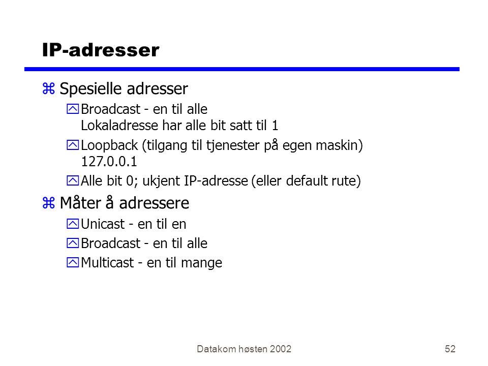Datakom høsten 200252 IP-adresser zSpesielle adresser yBroadcast - en til alle Lokaladresse har alle bit satt til 1 yLoopback (tilgang til tjenester på egen maskin) 127.0.0.1 yAlle bit 0; ukjent IP-adresse (eller default rute) zMåter å adressere yUnicast - en til en yBroadcast - en til alle yMulticast - en til mange