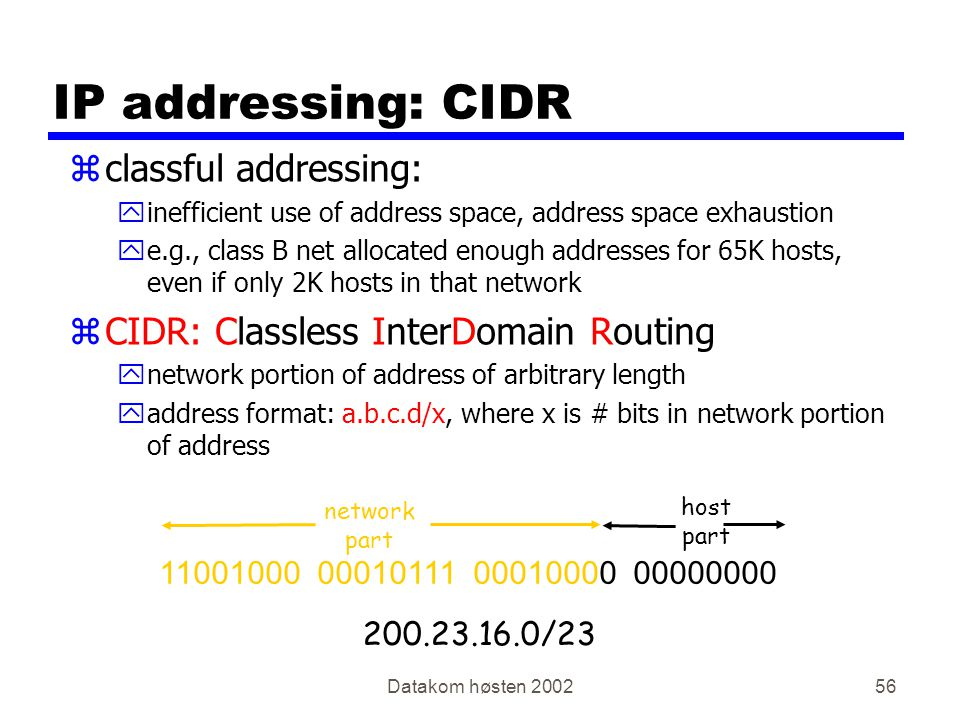 Datakom høsten 200256 IP addressing: CIDR zclassful addressing: yinefficient use of address space, address space exhaustion ye.g., class B net allocated enough addresses for 65K hosts, even if only 2K hosts in that network zCIDR: Classless InterDomain Routing ynetwork portion of address of arbitrary length yaddress format: a.b.c.d/x, where x is # bits in network portion of address 11001000 00010111 00010000 00000000 network part host part 200.23.16.0/23