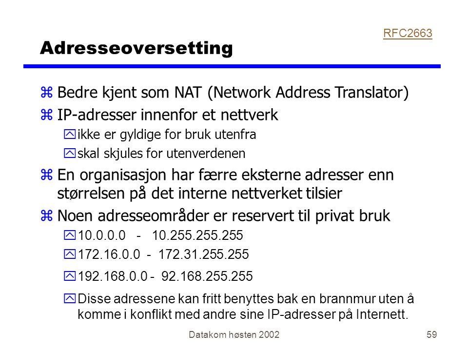 Datakom høsten 200259 Adresseoversetting zBedre kjent som NAT (Network Address Translator) zIP-adresser innenfor et nettverk yikke er gyldige for bruk utenfra yskal skjules for utenverdenen zEn organisasjon har færre eksterne adresser enn størrelsen på det interne nettverket tilsier  Noen adresseområder er reservert til privat bruk y10.0.0.0 - 10.255.255.255 y172.16.0.0 - 172.31.255.255 y192.168.0.0 - 92.168.255.255  Disse adressene kan fritt benyttes bak en brannmur uten å komme i konflikt med andre sine IP-adresser på Internett.