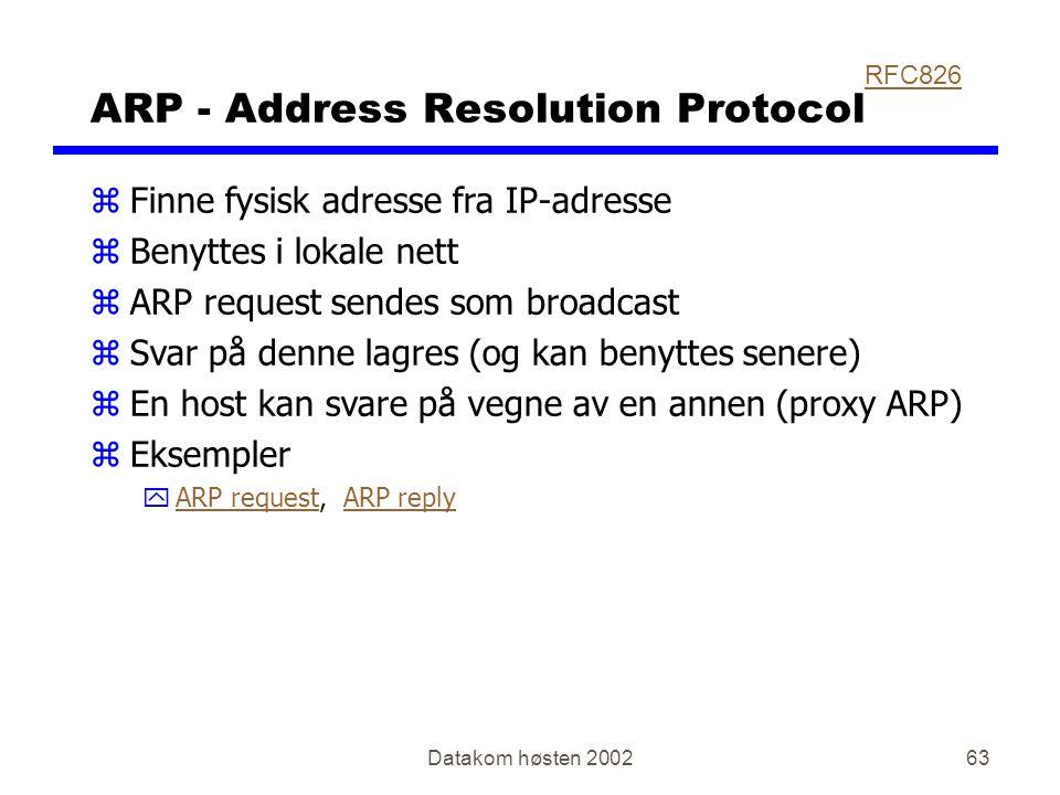 Datakom høsten 200263 ARP - Address Resolution Protocol zFinne fysisk adresse fra IP-adresse zBenyttes i lokale nett zARP request sendes som broadcast zSvar på denne lagres (og kan benyttes senere) zEn host kan svare på vegne av en annen (proxy ARP) zEksempler yARP request, ARP replyARP requestARP reply RFC826