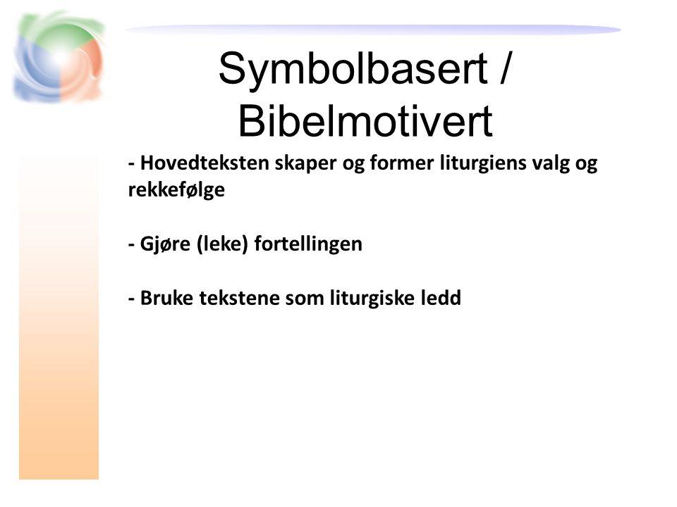 Symbolbasert / Bibelmotivert - Hovedteksten skaper og former liturgiens valg og rekkefølge - Gjøre (leke) fortellingen - Bruke tekstene som liturgiske ledd