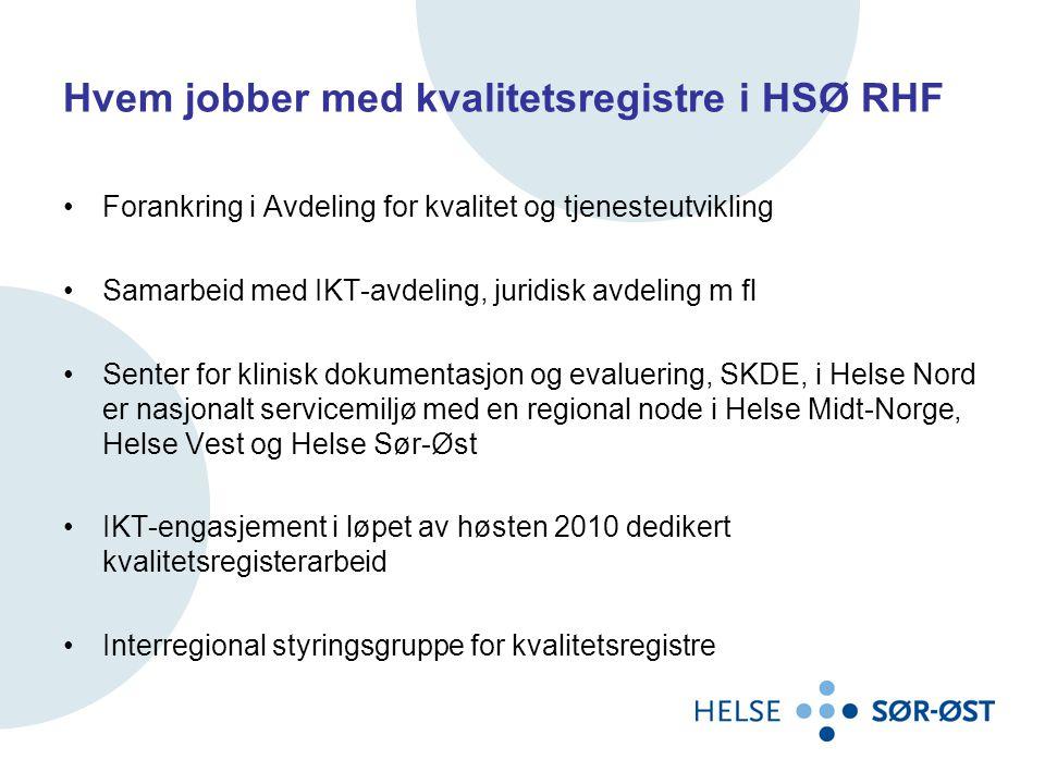 Hvem jobber med kvalitetsregistre i HSØ RHF •Forankring i Avdeling for kvalitet og tjenesteutvikling •Samarbeid med IKT-avdeling, juridisk avdeling m fl •Senter for klinisk dokumentasjon og evaluering, SKDE, i Helse Nord er nasjonalt servicemiljø med en regional node i Helse Midt-Norge, Helse Vest og Helse Sør-Øst •IKT-engasjement i løpet av høsten 2010 dedikert kvalitetsregisterarbeid •Interregional styringsgruppe for kvalitetsregistre