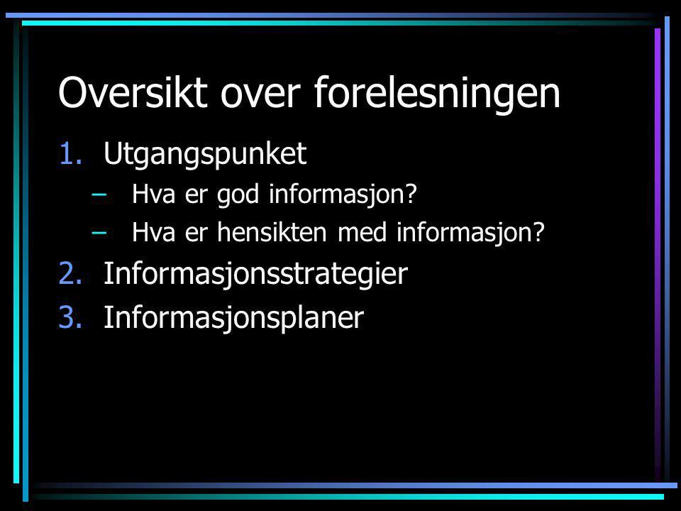 Oversikt over forelesningen 1.Utgangspunket –Hva er god informasjon.