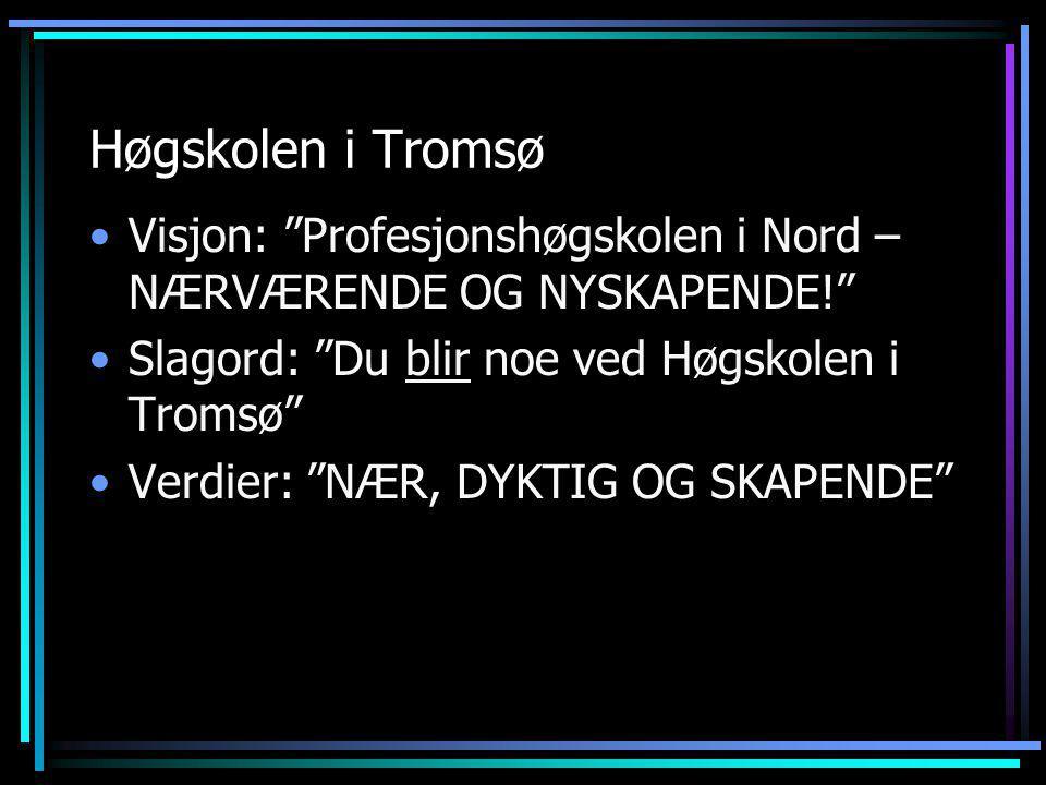 Høgskolen i Tromsø •Visjon: Profesjonshøgskolen i Nord – NÆRVÆRENDE OG NYSKAPENDE! •Slagord: Du blir noe ved Høgskolen i Tromsø •Verdier: NÆR, DYKTIG OG SKAPENDE