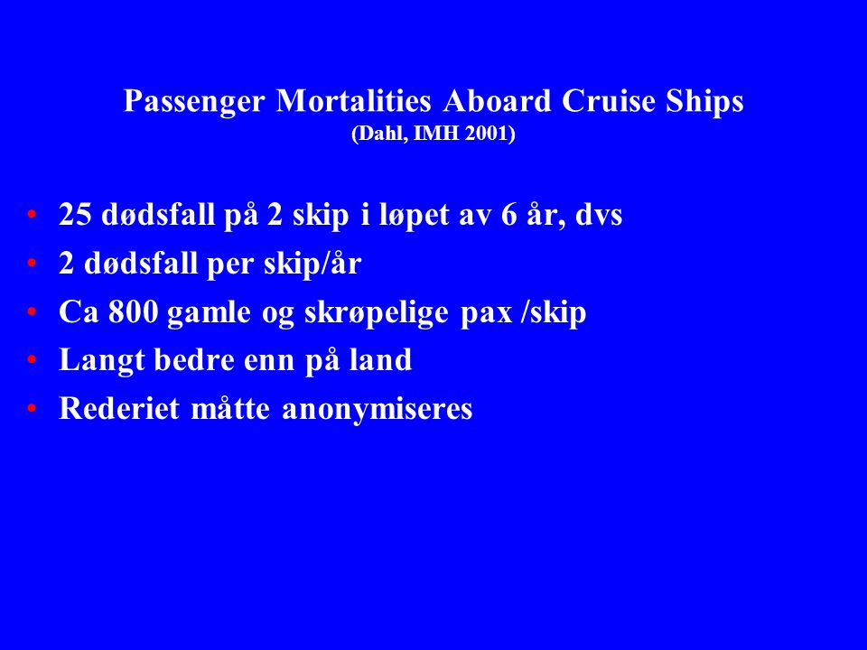 Passenger Mortalities Aboard Cruise Ships (Dahl, IMH 2001) •25 dødsfall på 2 skip i løpet av 6 år, dvs •2 dødsfall per skip/år •Ca 800 gamle og skrøpe
