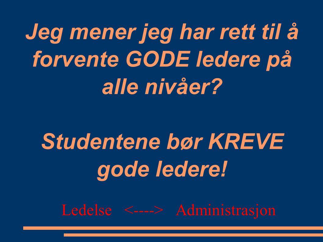 Jeg mener jeg har rett til å forvente GODE ledere på alle nivåer? Studentene bør KREVE gode ledere! Ledelse Administrasjon