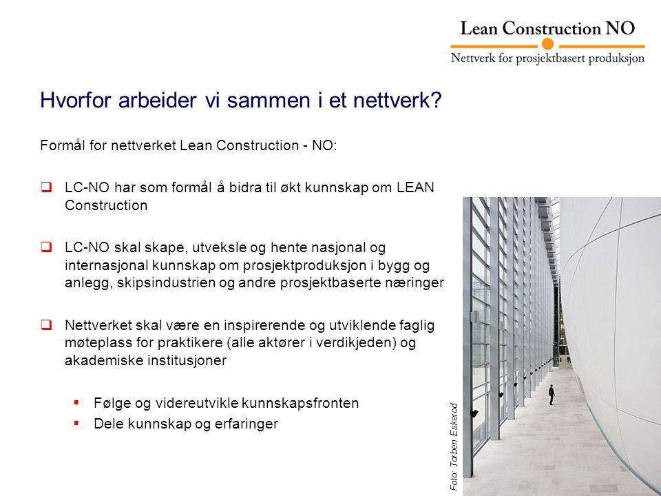 Formål for nettverket Lean Construction - NO:  LC-NO har som formål å bidra til økt kunnskap om LEAN Construction  LC-NO skal skape, utveksle og hente nasjonal og internasjonal kunnskap om prosjektproduksjon i bygg og anlegg, skipsindustrien og andre prosjektbaserte næringer  Nettverket skal være en inspirerende og utviklende faglig møteplass for praktikere (alle aktører i verdikjeden) og akademiske institusjoner  Følge og videreutvikle kunnskapsfronten  Dele kunnskap og erfaringer Hvorfor arbeider vi sammen i et nettverk.