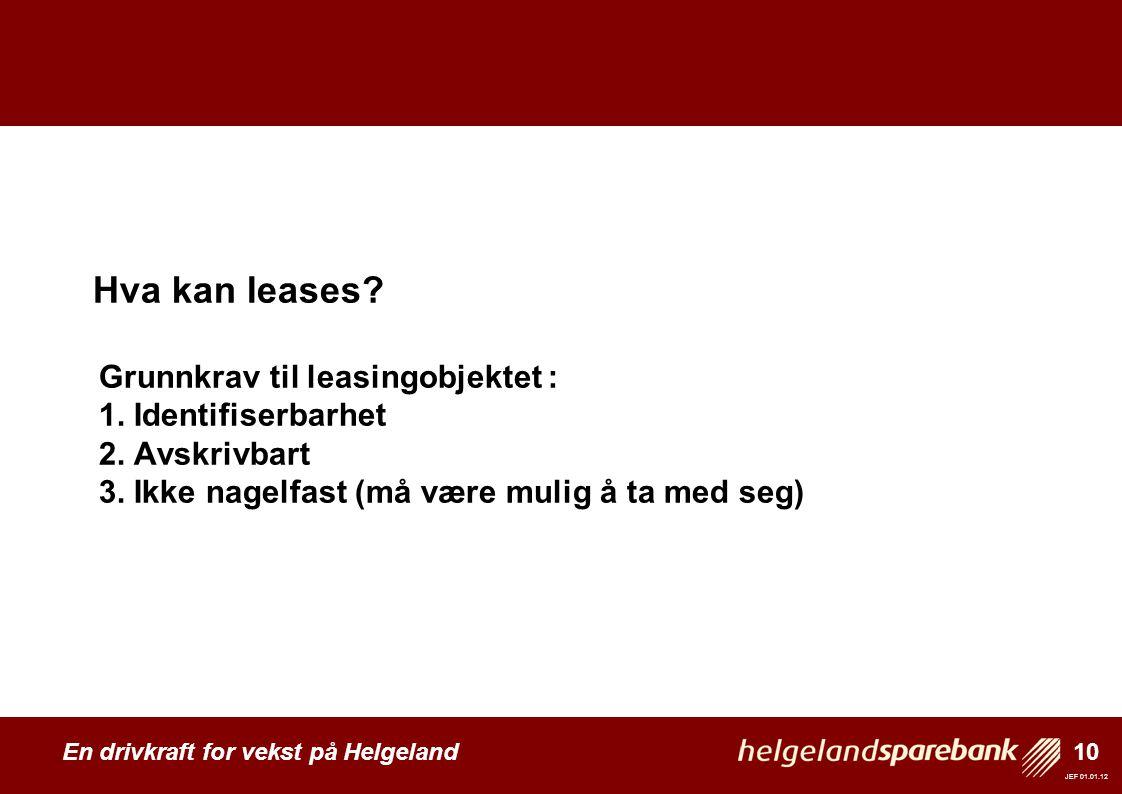 10 En drivkraft for vekst på Helgeland JEF 01.01.12 Hva kan leases? Grunnkrav til leasingobjektet : 1. Identifiserbarhet 2. Avskrivbart 3. Ikke nagelf
