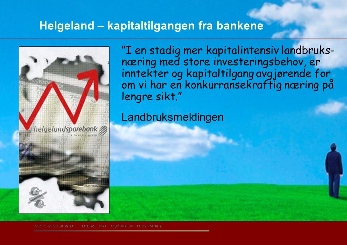H E L G E L A N D – D E R D U H Ø R E R H J E M M E Helgeland – kapitaltilgangen fra bankene I en stadig mer kapitalintensiv landbruks- næring med store investeringsbehov, er inntekter og kapitaltilgang avgjørende for om vi har en konkurransekraftig næring på lengre sikt. Landbruksmeldingen