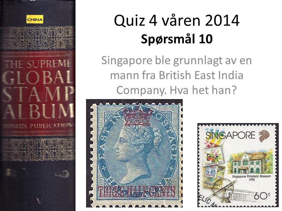 Quiz 4 våren 2014 Spørsmål 10 Singapore ble grunnlagt av en mann fra British East India Company.