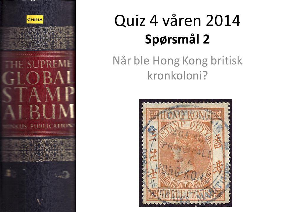Quiz 4 våren 2014 Spørsmål 2 Når ble Hong Kong britisk kronkoloni