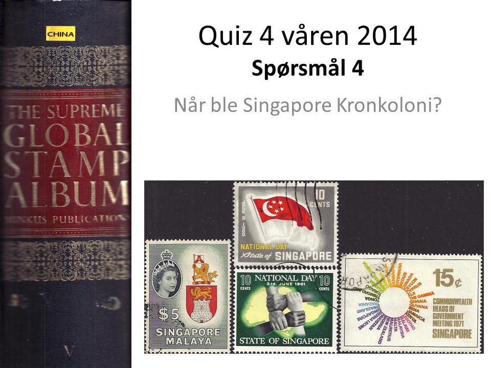 Quiz 4 våren 2014 Spørsmål 4 Når ble Singapore Kronkoloni