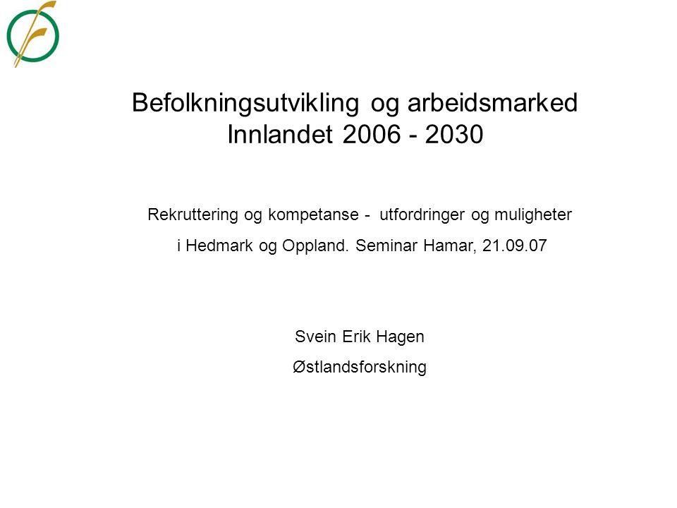 Befolkningsutvikling og arbeidsmarked Innlandet 2006 - 2030 Rekruttering og kompetanse - utfordringer og muligheter i Hedmark og Oppland. Seminar Hama