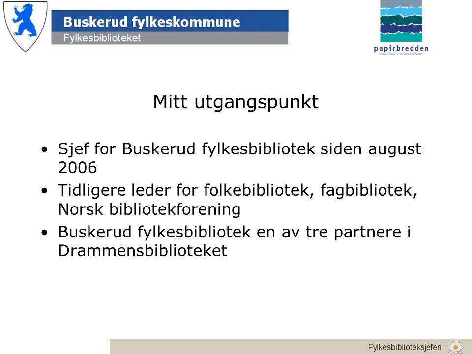 Mitt utgangspunkt •Sjef for Buskerud fylkesbibliotek siden august 2006 •Tidligere leder for folkebibliotek, fagbibliotek, Norsk bibliotekforening •Buskerud fylkesbibliotek en av tre partnere i Drammensbiblioteket
