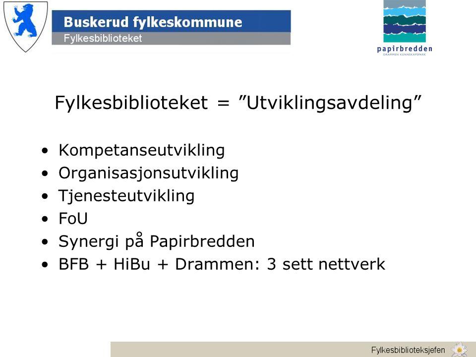 Fylkesbiblioteket = Utviklingsavdeling •Kompetanseutvikling •Organisasjonsutvikling •Tjenesteutvikling •FoU •Synergi på Papirbredden •BFB + HiBu + Drammen: 3 sett nettverk