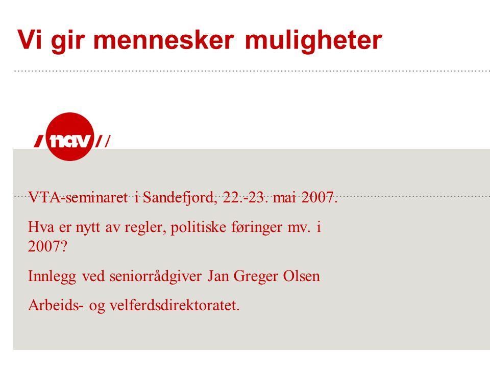 Vi gir mennesker muligheter VTA-seminaret i Sandefjord, 22.-23. mai 2007. Hva er nytt av regler, politiske føringer mv. i 2007? Innlegg ved seniorrådg