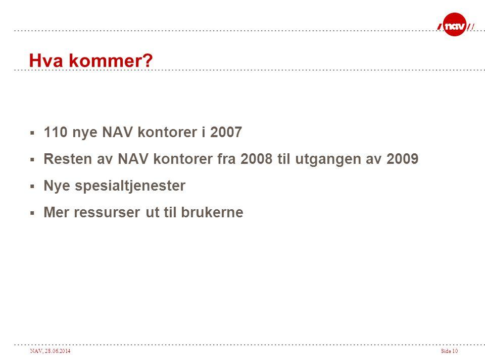 NAV, 28.06.2014Side 10 Hva kommer?  110 nye NAV kontorer i 2007  Resten av NAV kontorer fra 2008 til utgangen av 2009  Nye spesialtjenester  Mer r