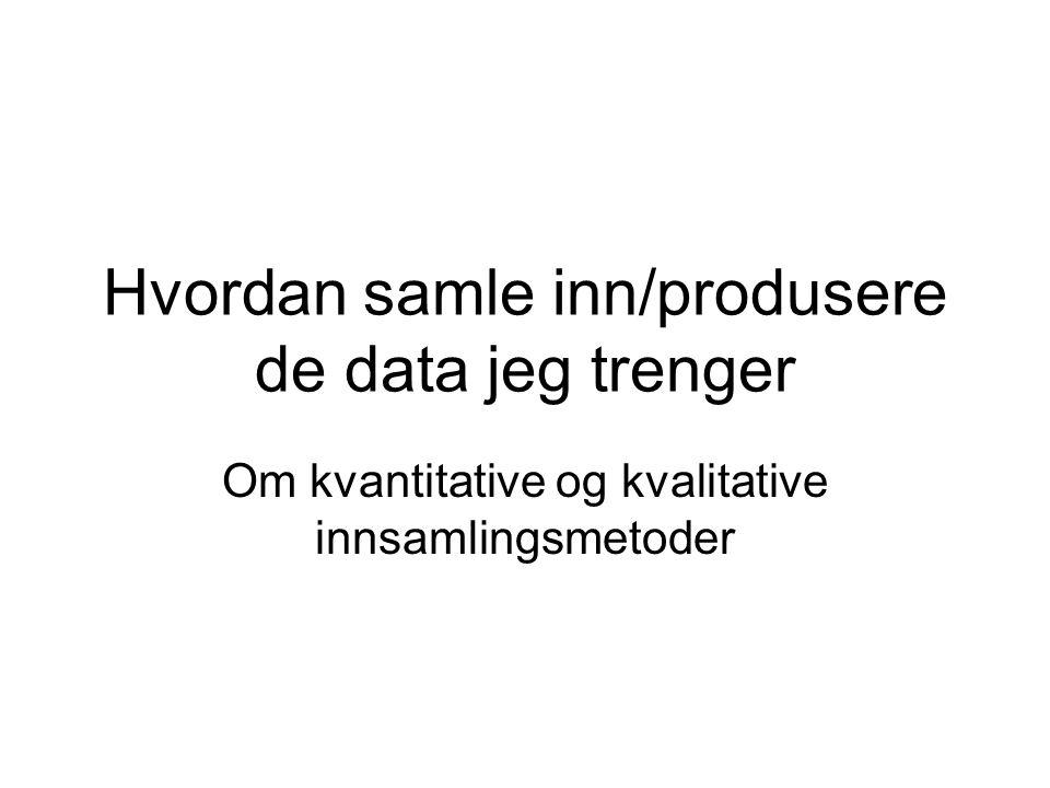Hvordan samle inn/produsere de data jeg trenger Om kvantitative og kvalitative innsamlingsmetoder