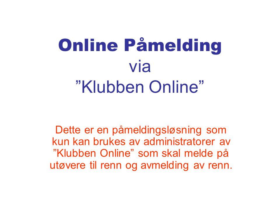 Online Påmelding via Klubben Online Dette er en påmeldingsløsning som kun kan brukes av administratorer av Klubben Online som skal melde på utøvere til renn og avmelding av renn.