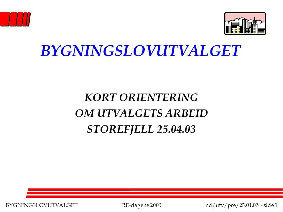 BYGNINGSLOVUTVALGETBE-dagene 2003nd/utv/pre/25.04.03 - side 1 BYGNINGSLOVUTVALGET KORT ORIENTERING OM UTVALGETS ARBEID STOREFJELL 25.04.03