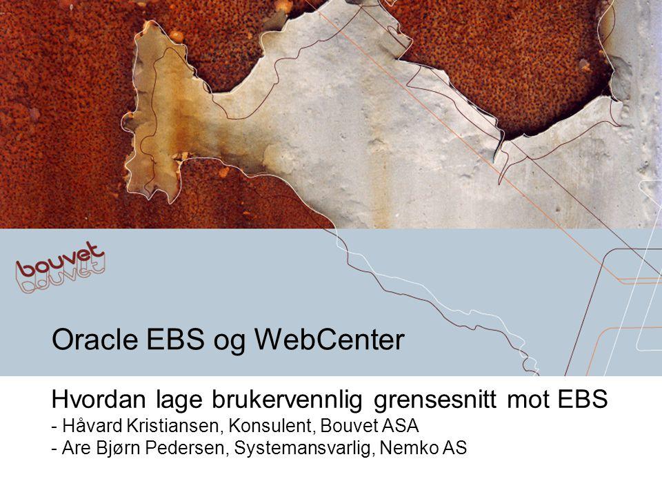 Oracle EBS og WebCenter Hvordan lage brukervennlig grensesnitt mot EBS - Håvard Kristiansen, Konsulent, Bouvet ASA - Are Bjørn Pedersen, Systemansvarl