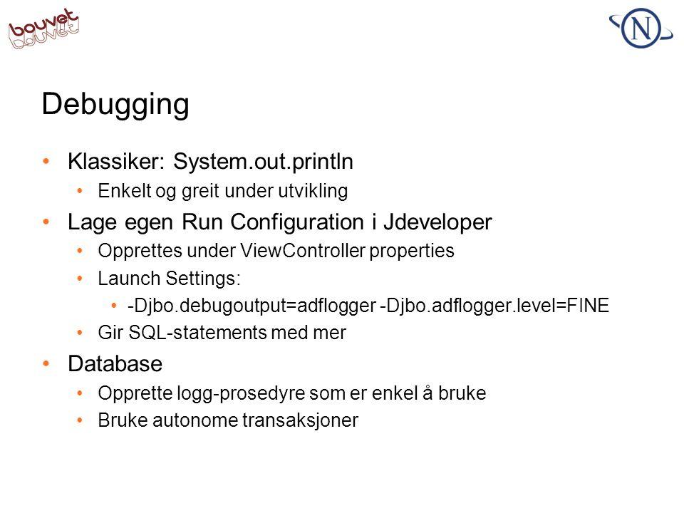 Debugging •Klassiker: System.out.println •Enkelt og greit under utvikling •Lage egen Run Configuration i Jdeveloper •Opprettes under ViewController pr