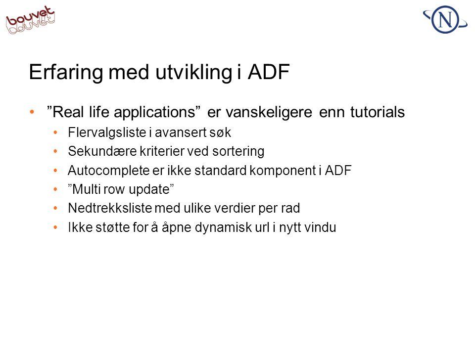 Erfaring med utvikling i ADF •Raskt oppe med første versjon av skjermbildet •Både visning og delvis oppdatering var relativt enkelt å få til •Gjør det enklere å kommunisere med kunder •Mye gratis funksjonalitet •Sortering, søk, etc.