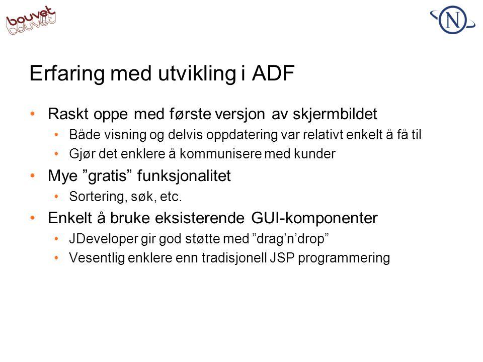 Implementere design i ADF •Overstyre default ADF-stiler (adf-faces-config) •Overstyres med CSS •CSS må skrives på 3.0 format •Browsere støtter ikke 3.0 format (ennå) •ADF Faces har eget skin default •Overstyring av skin medfører arv fra Basic Skin •Implementere endringer •Bør gjøres i JDeveloper •Noe triksing for å gjenspeile siste endringer